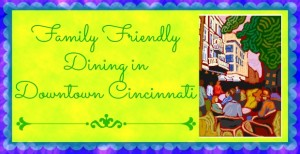 Family Friendly Restaurants in Downtown Cincinnati