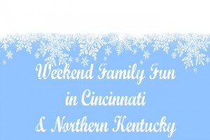 Family Friendly Things to Do in Northern KY/Cincinnati (Dec 26-28)