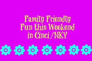 Family Friendly Things to Do in Cincinnati/NKY (May 9-11)