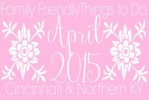 Family Friendly Things to Do in Cincinnati & NKY April 2015